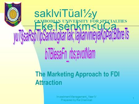 Investment Management_Year IV Prepared by Ra Chanroat 1 CAMBODIAN UNIVERSITY FOR SPECIALTIES saklviTüal½y ÉkeTsénkm<úCa The Marketing Approach to FDI Attraction.