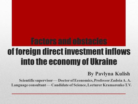 Factors and obstacles of foreign direct investment inflows into the economy of Ukraine By Pavlyna Kulish Scientific supervisor  Doctor of Economics, Professor.