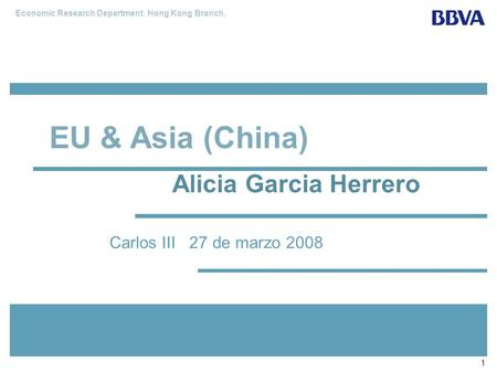 Economic Research Department. Hong Kong Branch. 1 Carlos III 27 de marzo 2008 EU & Asia (China) Alicia Garcia Herrero.