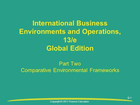 Copyright © 2011 Pearson Education Part Two Comparative Environmental Frameworks International Business Environments and Operations, 13/e Global Edition.