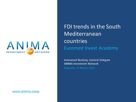 Www.anima.coop FDI trends in the South Mediterranean countries Euromed Invest Academy Emmanuel Noutary, General Delegate ANIMA Investment Network Belgrade,
