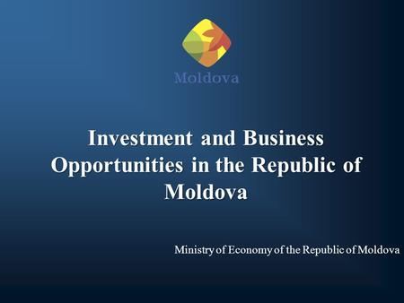 Investment and Business Opportunities in the Republic of Moldova Ministry of Economy of the Republic of Moldova.
