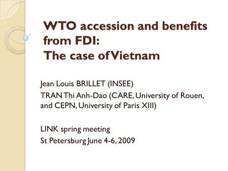 WTO accession and benefits from FDI: The case of Vietnam Jean Louis BRILLET (INSEE) TRAN Thi Anh-Dao (CARE, University of Rouen, and CEPN, University of.