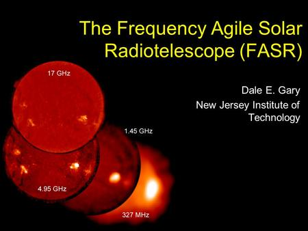 The Frequency Agile Solar Radiotelescope (FASR) Dale E. Gary New Jersey Institute of Technology.
