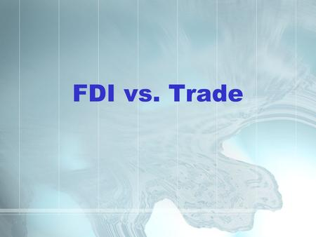 FDI vs. Trade. Course Outline 1. Introduction to FDI 2. The OLI theory of FDI 2.1 Locational Advantages 2.2 Ownership Advantages 2.3 Internalization Advantages.