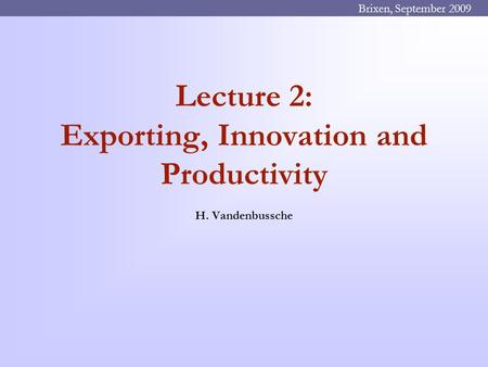 Lecture 2: Exporting, Innovation and Productivity H. Vandenbussche Brixen, September 2009.