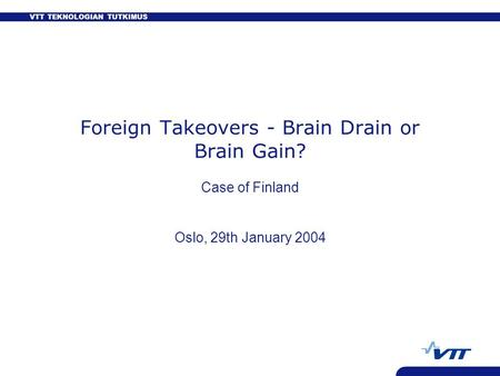 VTT TEKNOLOGIAN TUTKIMUS Foreign Takeovers - Brain Drain or Brain Gain? Case of Finland Oslo, 29th January 2004.