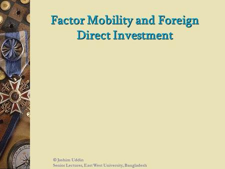 Factor Mobility and Foreign Direct Investment  Jashim Uddin Senior Lecturer, East West University, Bangladesh.