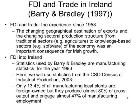 1 FDI and Trade in Ireland (Barry & Bradley (1997)) FDI and trade: the experience since 1958 –The changing geographical destination of exports and the.