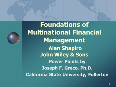 1 Foundations of Multinational Financial Management Alan Shapiro John Wiley & Sons Power Points by Joseph F. Greco, Ph.D. California State University,