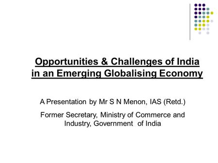 Opportunities & Challenges of India in an Emerging Globalising Economy A Presentation by Mr S N Menon, IAS (Retd.) Former Secretary, Ministry of Commerce.