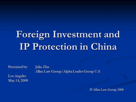 Foreign Investment and IP Protection in China Presented by: Julia Zhu Allan Law Group/Alpha Leader Group U.S. Los Angeles May 14, 2008 © Allan Law Group.