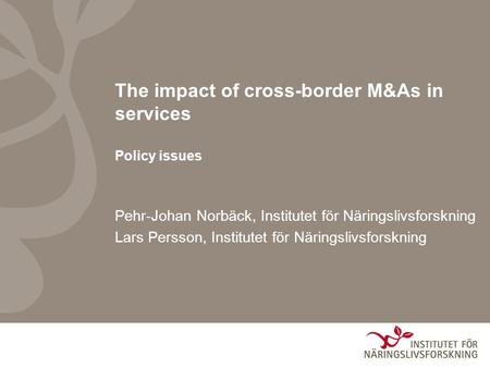 Pehr-Johan Norbäck, Institutet för Näringslivsforskning Lars Persson, Institutet för Näringslivsforskning The impact of cross-border M&As in services Policy.