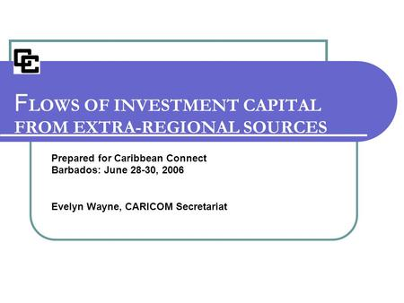 Prepared for Caribbean Connect Barbados: June 28-30, 2006 Evelyn Wayne, CARICOM Secretariat F LOWS OF INVESTMENT CAPITAL FROM EXTRA-REGIONAL SOURCES.