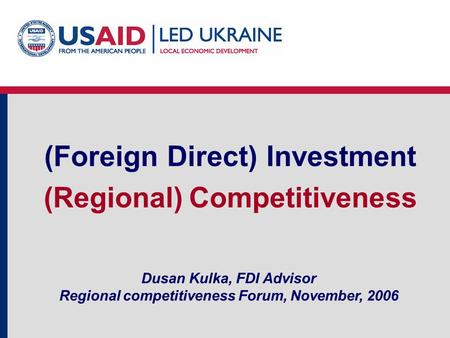 Dusan Kulka, FDI Advisor Regional competitiveness Forum, November, 2006 (Foreign Direct) Investment (Regional) Competitiveness.
