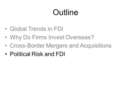Outline Global Trends in FDI Why Do Firms Invest Overseas? Cross-Border Mergers and Acquisitions Political Risk and FDI Global Trends in FDI Why Do Firms.