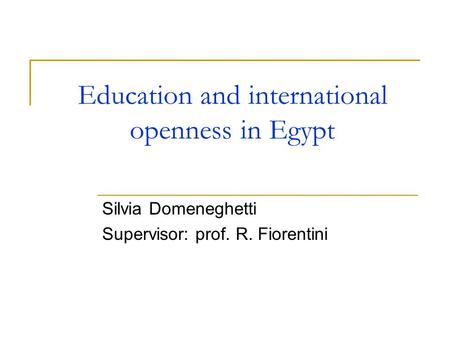 Education and international openness in Egypt Silvia Domeneghetti Supervisor: prof. R. Fiorentini.