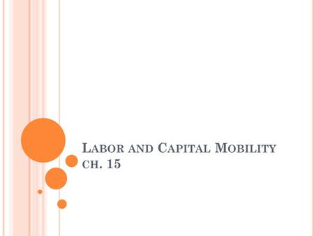 L ABOR AND C APITAL M OBILITY CH. 15. C APITAL M OBILITY - DEFINITIONS International mobility of capital: foreign direct investment (FDI) International.