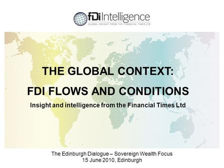 The Edinburgh Dialogue – Sovereign Wealth Focus 15 June 2010, Edinburgh THE GLOBAL CONTEXT: FDI FLOWS AND CONDITIONS Insight and intelligence from the.