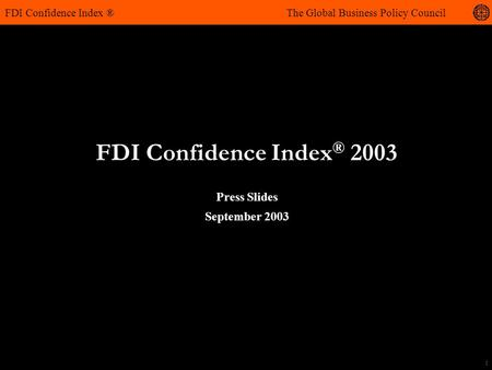 1 FDI Confidence Index ® 2003 FDI Confidence Index ® The Global Business Policy Council Press Slides September 2003.