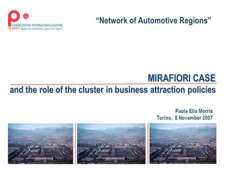 "MIRAFIORI CASE and the role of the cluster in business attraction policies Paola Elia Morris Torino, 8 November 2007 ""Network of Automotive Regions"""
