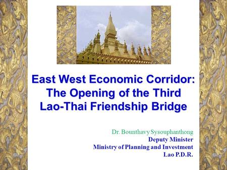 East West Economic Corridor: The Opening of the Third Lao-Thai Friendship Bridge Dr. Bounthavy Sysouphanthong Deputy Minister Ministry of Planning and.