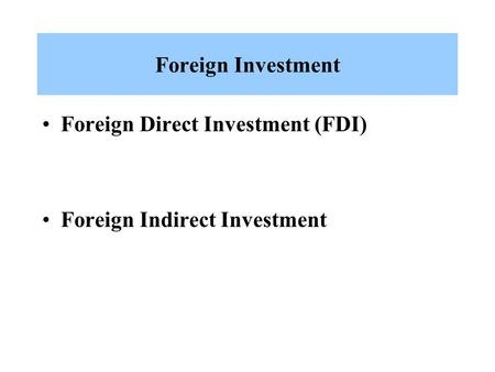 Foreign Investment Foreign Direct Investment (FDI) Foreign Indirect Investment.