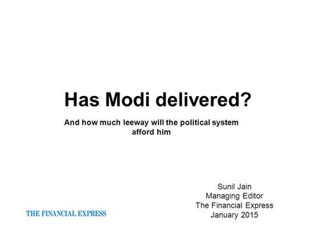 Has Modi delivered? Sunil Jain Managing Editor The Financial Express January 2015 And how much leeway will the political system afford him.