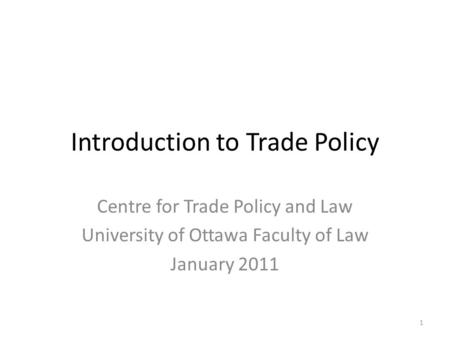 Introduction to Trade Policy Centre for Trade Policy and Law University of Ottawa Faculty of Law January 2011 1.