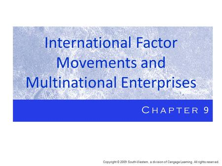 International Factor Movements and Multinational Enterprises Chapter 9 Copyright © 2009 South-Western, a division of Cengage Learning. All rights reserved.