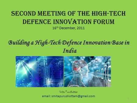 SECOND MEETING OF THE HIGH-TECH DEFENCE INNOVATION FORUM 16 th December, 2011 Building a High-Tech Defence Innovation Base <strong>in</strong> India December 16, 2011 Smita.