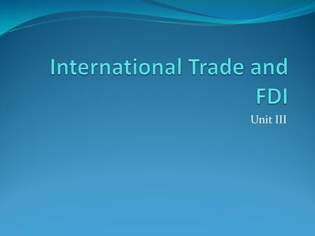 Unit III. Unit C International trade and FDI Unit C Topic 1 -Role of FDI in international trade Unit C Topic 2 -Norms of FDI and their justifications.