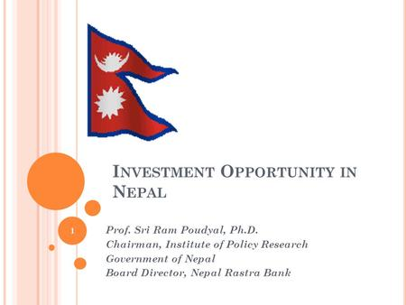 I NVESTMENT O PPORTUNITY <strong>IN</strong> N EPAL Prof. Sri Ram Poudyal, Ph.D. Chairman, Institute of Policy Research Government of Nepal Board Director, Nepal Rastra.