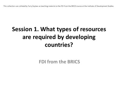 This collection was collated by Yuriy Zaytsev as teaching material on the FDI from the BRICS course at the Institute of Development Studies. Session 1.