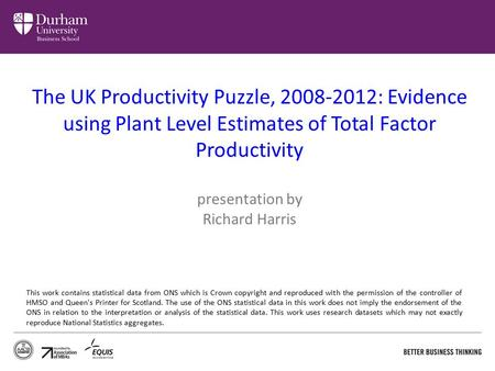The UK Productivity Puzzle, 2008-2012: Evidence using Plant Level Estimates of Total Factor Productivity presentation by Richard Harris This work contains.