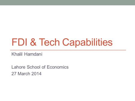 FDI & Tech Capabilities Khalil Hamdani Lahore School of Economics 27 March 2014.