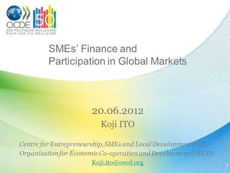 SMEs' Finance and Participation in Global Markets 20.06.2012 Koji ITO Centre for Entrepreneurship, SMEs and Local Development (CFE) Organisation for Economic.