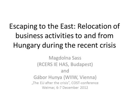 Escaping to the East: Relocation of business activities to and from Hungary during the recent crisis Magdolna Sass (RCERS IE HAS, Budapest) and Gábor Hunya.