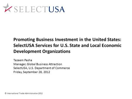 Promoting Business Investment in the United States: SelectUSA Services for U.S. State and Local Economic Development Organizations Tazeem Pasha Manager,