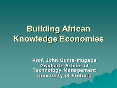 Building African Knowledge Economies Prof. John Ouma-Mugabe Graduate School of Technology Management University of Pretoria.