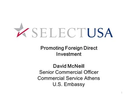 Promoting Foreign Direct Investment David McNeill Senior Commercial Officer Commercial Service Athens U.S. Embassy 1.