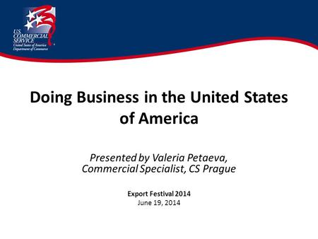 Doing Business <strong>in</strong> the United States of America Presented by Valeria Petaeva, Commercial Specialist, CS Prague Export Festival 2014 June 19, 2014.