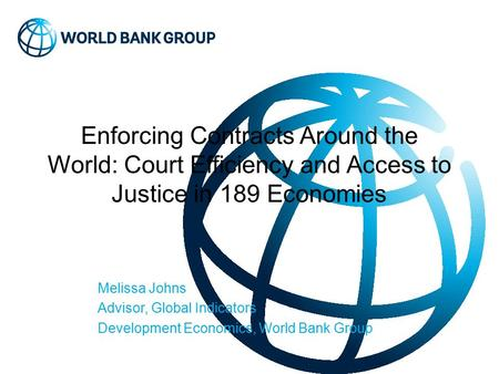 Enforcing Contracts Around the World: Court Efficiency and Access to Justice in 189 Economies Melissa Johns Advisor, Global Indicators Development Economics,