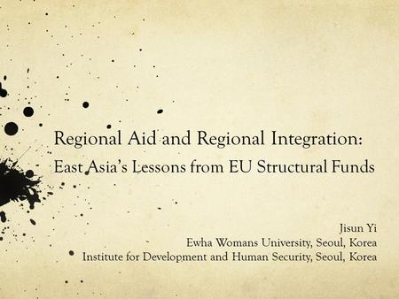 Regional Aid and Regional Integration: East Asia's Lessons from EU Structural Funds Jisun Yi Ewha Womans University, Seoul, Korea Institute for Development.