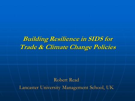 Building Resilience <strong>in</strong> SIDS for Trade & Climate Change Policies Robert Read Lancaster University Management School, UK.