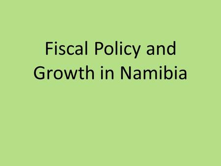 Fiscal Policy and Growth in Namibia. Organisation of the Presentation 1. Theories on Fiscal Policy and Growth - Define growth and competitiveness - Fiscal.