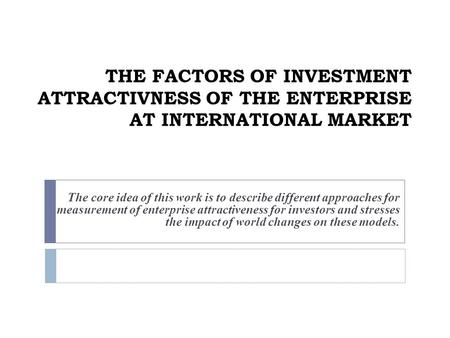 THE FACTORS OF INVESTMENT ATTRACTIVNESS OF THE ENTERPRISE AT INTERNATIONAL MARKET The core idea of this work is to describe different approaches for measurement.