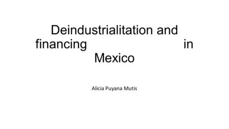 Deindustrialitation and financing in Mexico Alicia Puyana Mutis.