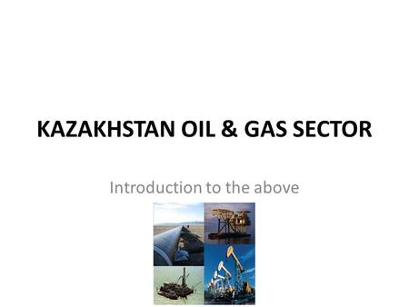 KAZAKHSTAN OIL & GAS SECTOR Introduction to the above.