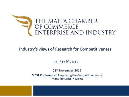 23 rd November 2011 MCST Conference: Amplifying the Competitiveness of Manufacturing in Malta Industry's views of Research for Competitiveness Ing. Ray.